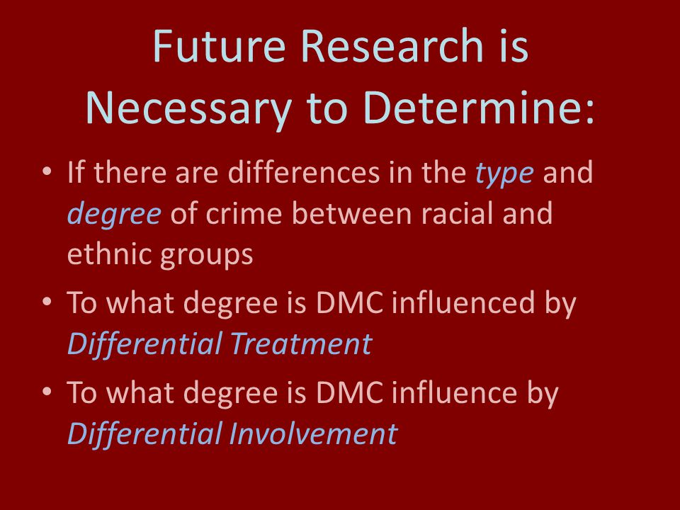 Future Research is Necessary to Determine: If there are differences in the type and degree of crime between racial and ethnic groups To what degree is DMC influenced by Differential Treatment To what degree is DMC influence by Differential Involvement