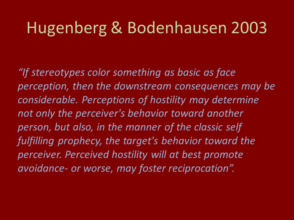 Hugenberg & Bodenhausen 2003 If stereotypes color something as basic as face perception, then the downstream consequences may be considerable.