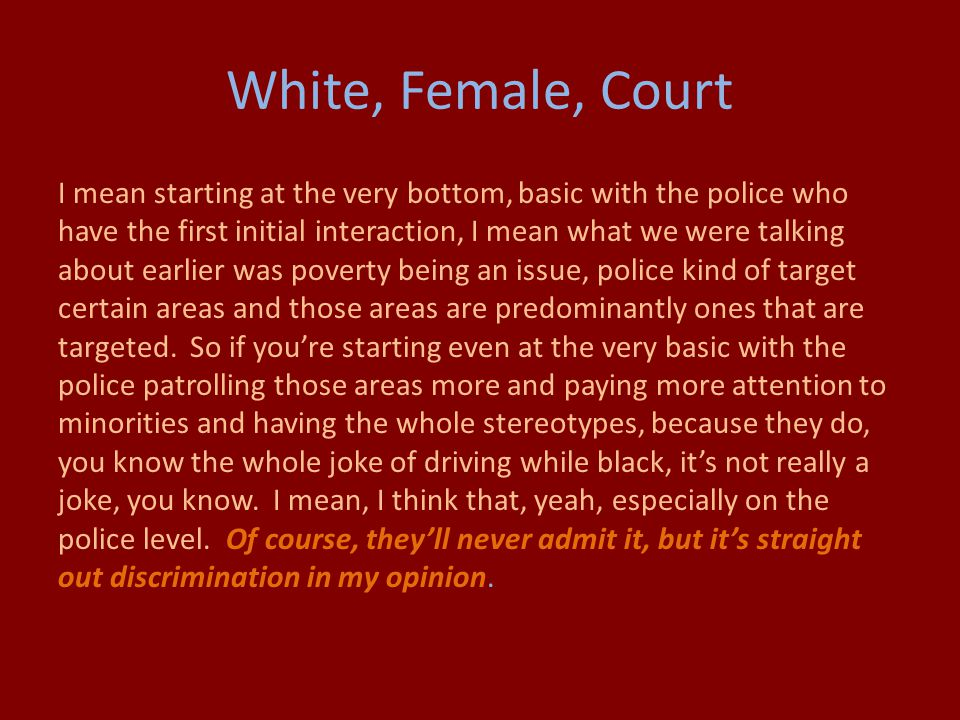 White, Female, Court I mean starting at the very bottom, basic with the police who have the first initial interaction, I mean what we were talking about earlier was poverty being an issue, police kind of target certain areas and those areas are predominantly ones that are targeted.