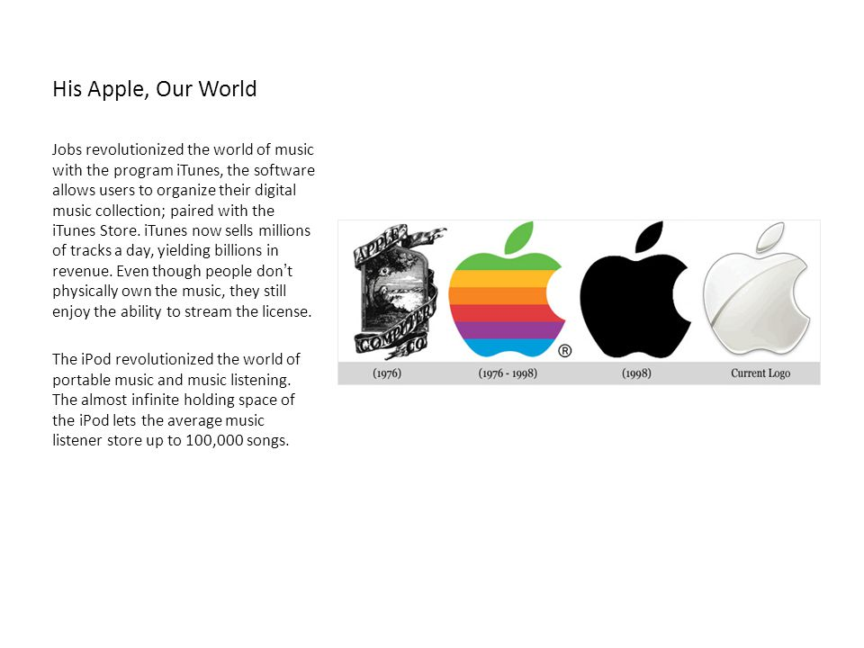 His Apple, Our World Jobs revolutionized the world of music with the program iTunes, the software allows users to organize their digital music collect