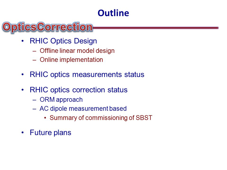 Outline RHIC Optics Design –Offline linear model design –Online implementation RHIC optics measurements status RHIC optics correction status –ORM approach –AC dipole measurement based Summary of commissioning of SBST Future plans