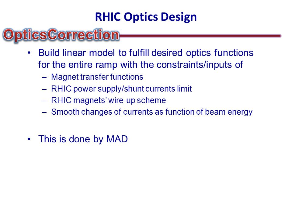 RHIC Optics Design Build linear model to fulfill desired optics functions for the entire ramp with the constraints/inputs of –Magnet transfer functions –RHIC power supply/shunt currents limit –RHIC magnets' wire-up scheme –Smooth changes of currents as function of beam energy This is done by MAD
