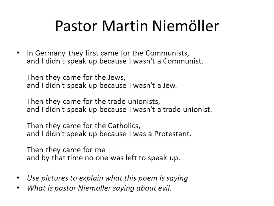 Pastor Martin Niemöller In Germany they first came for the Communists, and I didn't speak up because I wasn't a Communist. Then they came for the Jews