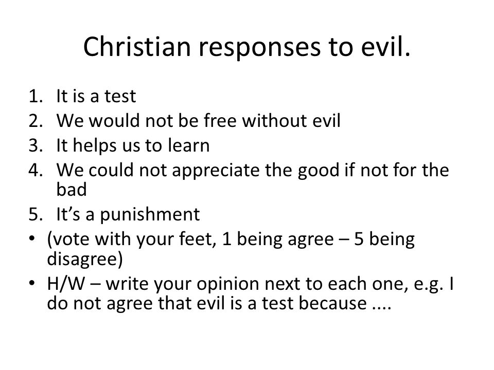 Christian responses to evil. 1.It is a test 2.We would not be free without evil 3.It helps us to learn 4.We could not appreciate the good if not for t