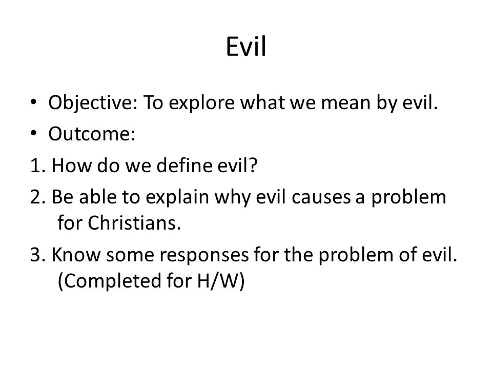 Evil Objective: To explore what we mean by evil. Outcome: 1. How do we define evil? 2. Be able to explain why evil causes a problem for Christians. 3.