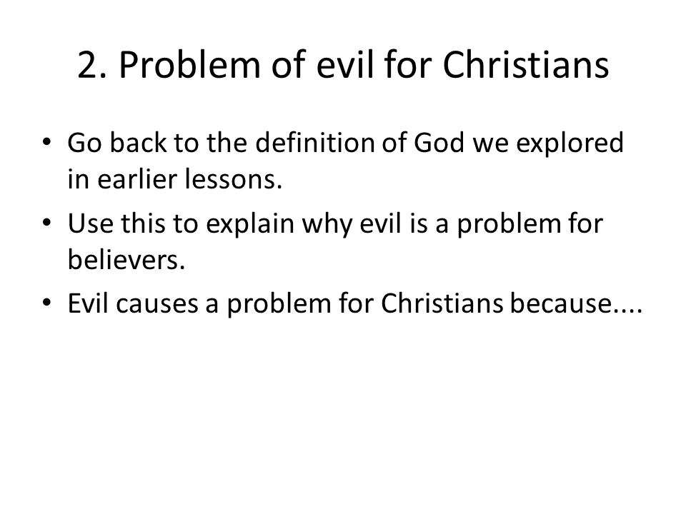 2. Problem of evil for Christians Go back to the definition of God we explored in earlier lessons. Use this to explain why evil is a problem for belie