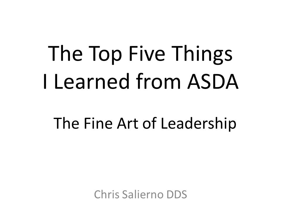 The Top Five Things I Learned from ASDA Chris Salierno DDS The Fine Art of Leadership