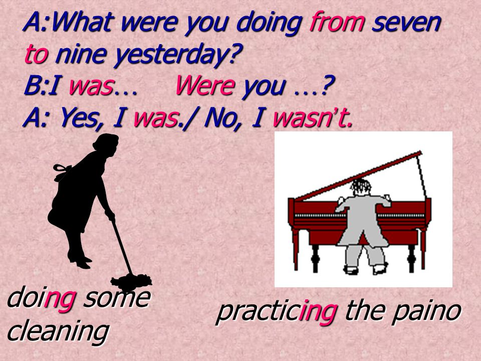 doing some cleaning practicing the paino A:What were you doing from seven to nine yesterday? B:I was … Were you … ? A: Yes, I was./ No, I wasn ' t.