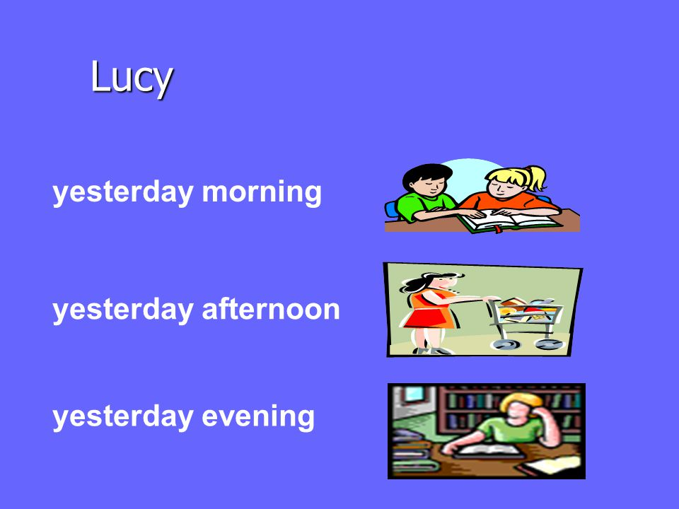 Lucy yesterday morning yesterday afternoon yesterday evening