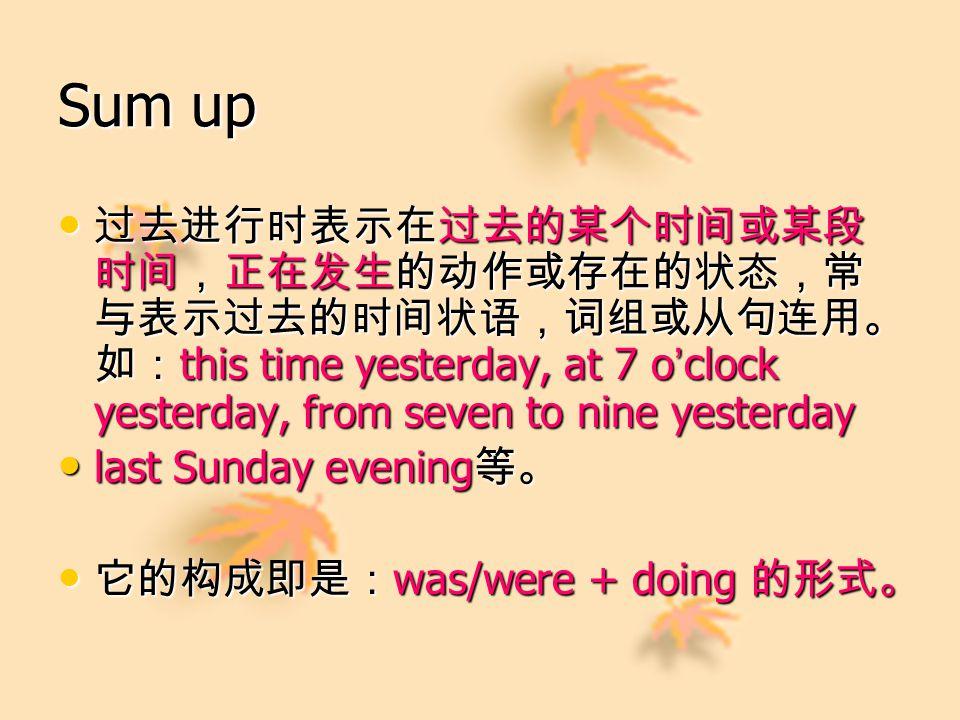 Sum up 过去进行时表示在过去的某个时间或某段 时间,正在发生的动作或存在的状态,常 与表示过去的时间状语,词组或从句连用。 如: this time yesterday, at 7 o ' clock yesterday, from seven to nine yesterday 过去进行时表示在过去的某个时间或某段 时间,正在发生的动作或存在的状态,常 与表示过去的时间状语,词组或从句连用。 如: this time yesterday, at 7 o ' clock yesterday, from seven to nine yesterday last Sunday evening 等。 last Sunday evening 等。 它的构成即是: was/were + doing 的形式。 它的构成即是: was/were + doing 的形式。