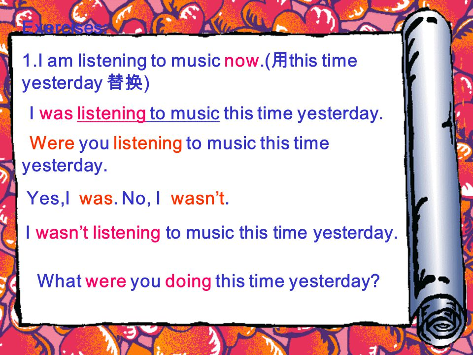 Exercises: 1.I am listening to music now.( 用 this time yesterday 替换 ) I was listening to music this time yesterday.