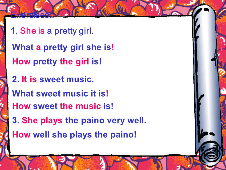 Exercises: 1. She is a pretty girl. What a pretty girl she is! How pretty the girl is! 2. It is sweet music. What sweet music it is! How sweet the mus