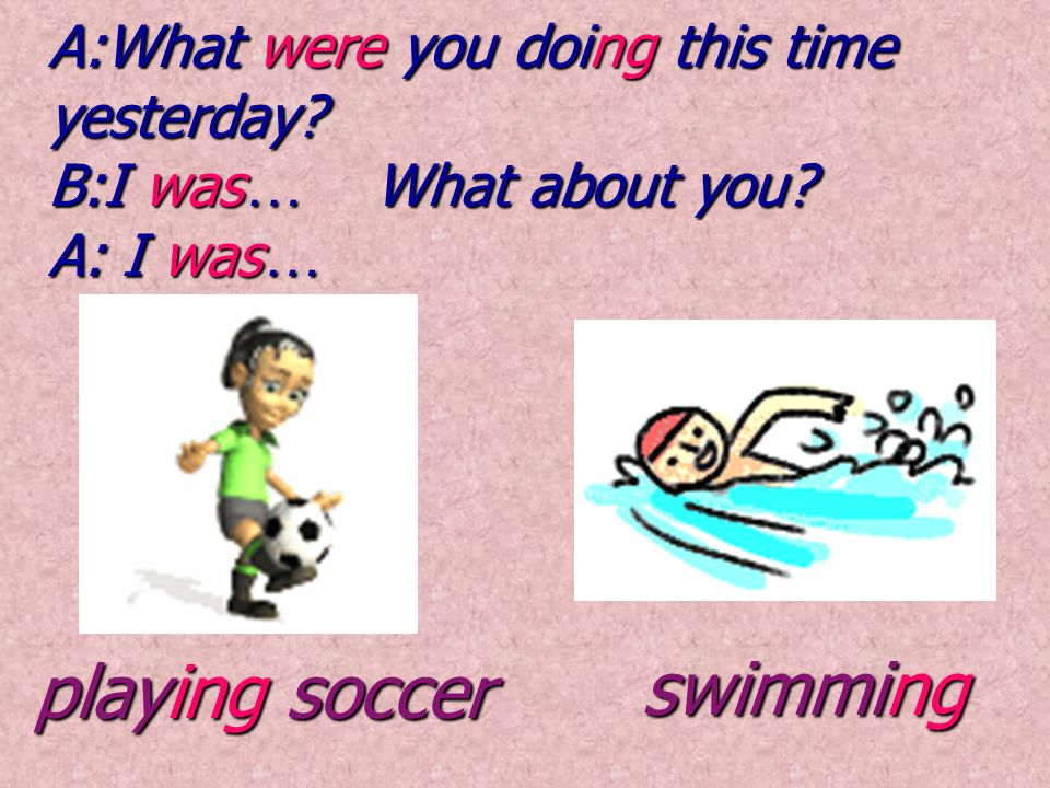 playing soccer playing soccer swimming swimming A:What were you doing this time yesterday? B:I was … What about you? A: I was …