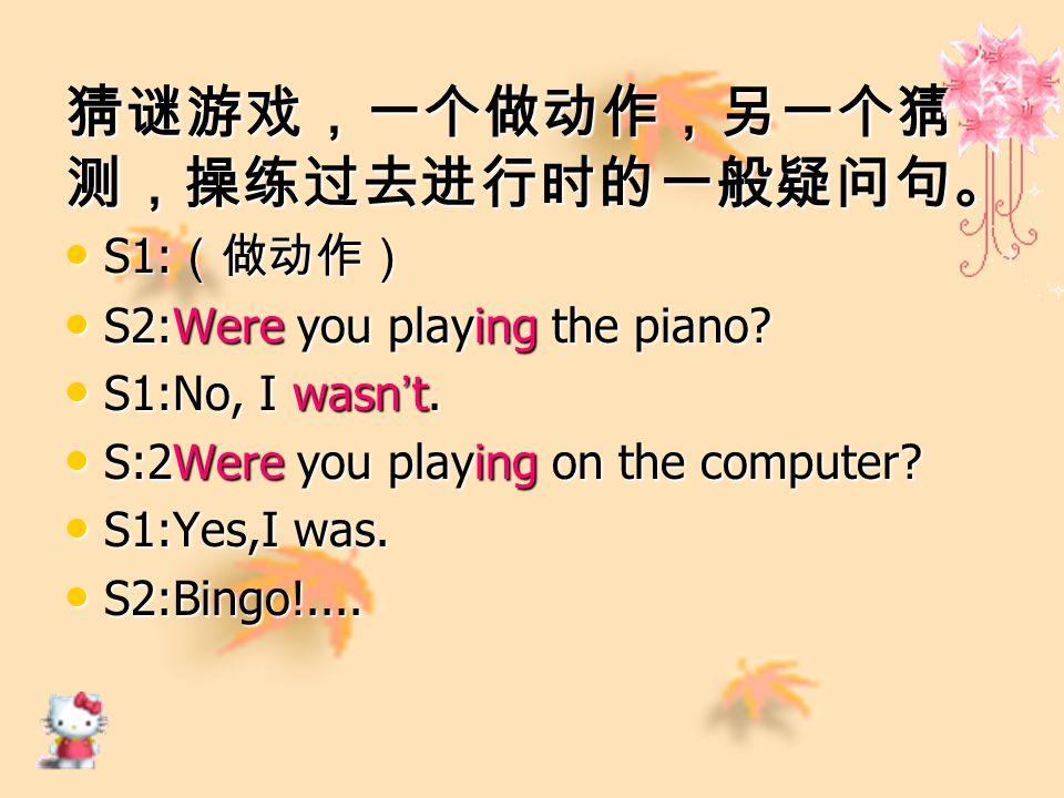 猜谜游戏,一个做动作,另一个猜 测,操练过去进行时的一般疑问句。 S1: (做动作) S1: (做动作) S2:Were you playing the piano.