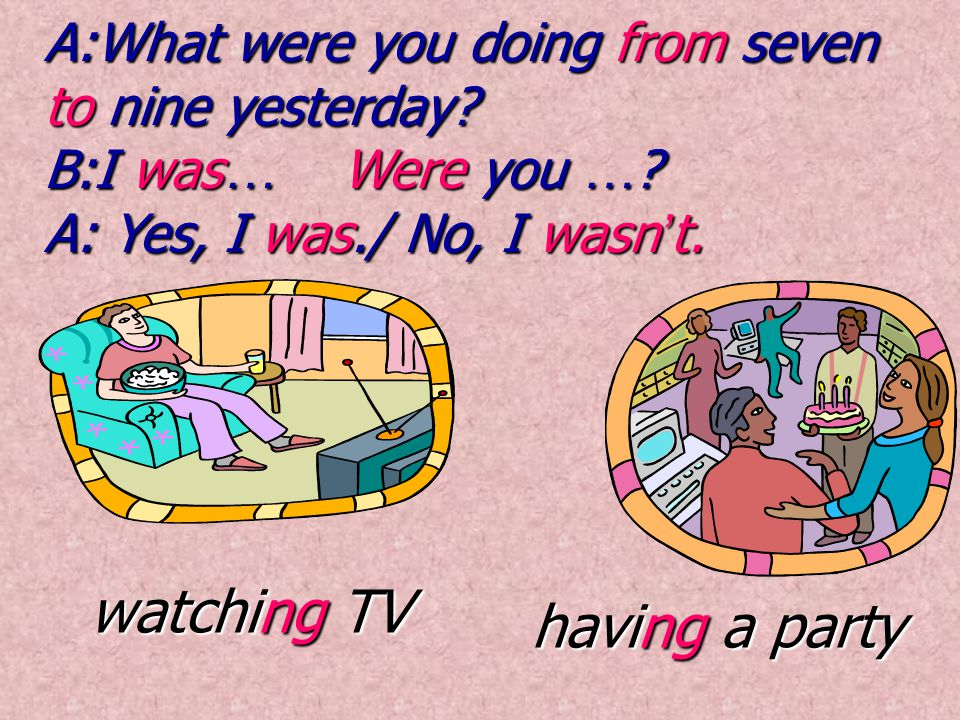 watching TV having a party A:What were you doing from seven to nine yesterday.