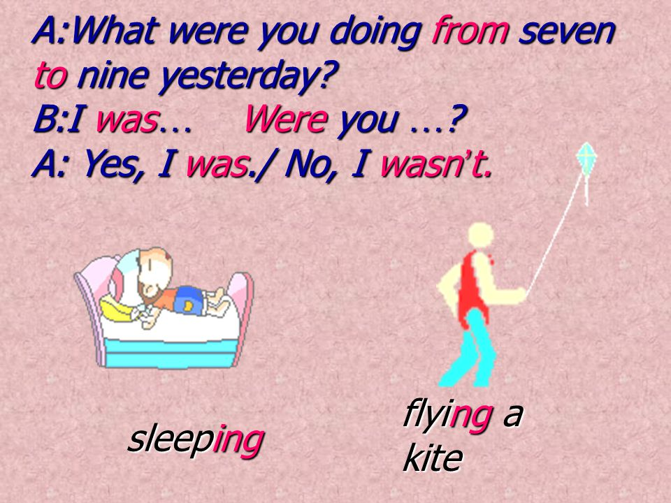 sleeping flying a kite A:What were you doing from seven to nine yesterday.