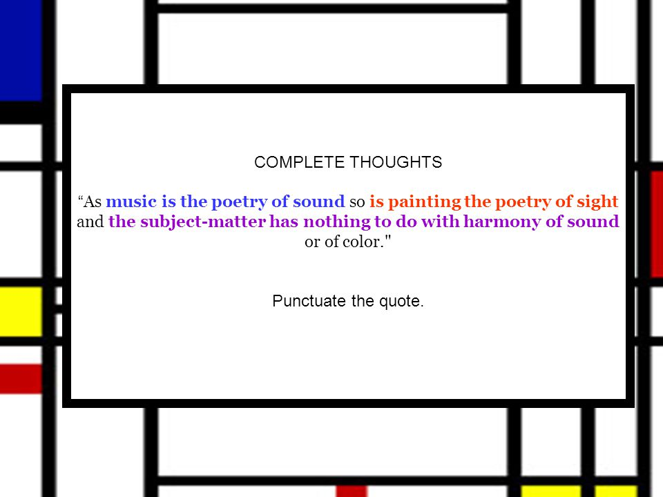 COMPLETE THOUGHTS As music is the poetry of sound so is painting the poetry of sight and the subject-matter has nothing to do with harmony of sound or of color. Punctuate the quote.