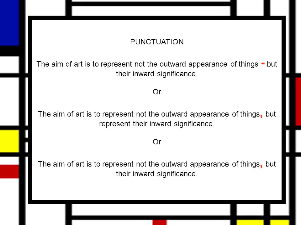 PUNCTUATION The aim of art is to represent not the outward appearance of things - but their inward significance.