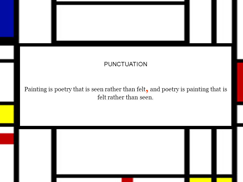 PUNCTUATION Painting is poetry that is seen rather than felt, and poetry is painting that is felt rather than seen.