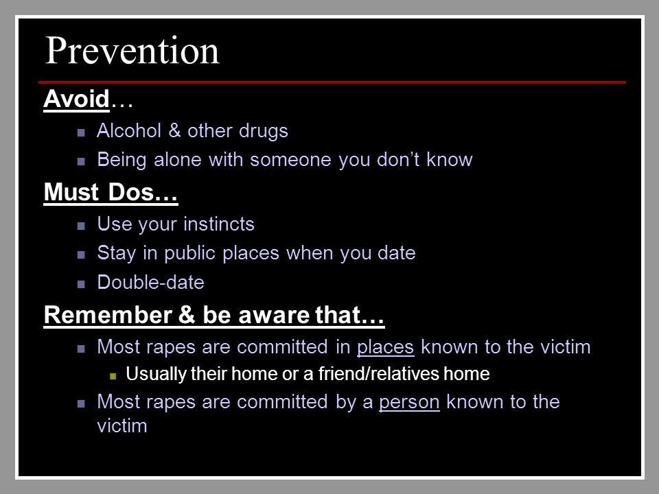 Prevention Avoid… Alcohol & other drugs Being alone with someone you don't know Must Dos… Use your instincts Stay in public places when you date Double-date Remember & be aware that… Most rapes are committed in places known to the victim Usually their home or a friend/relatives home Most rapes are committed by a person known to the victim