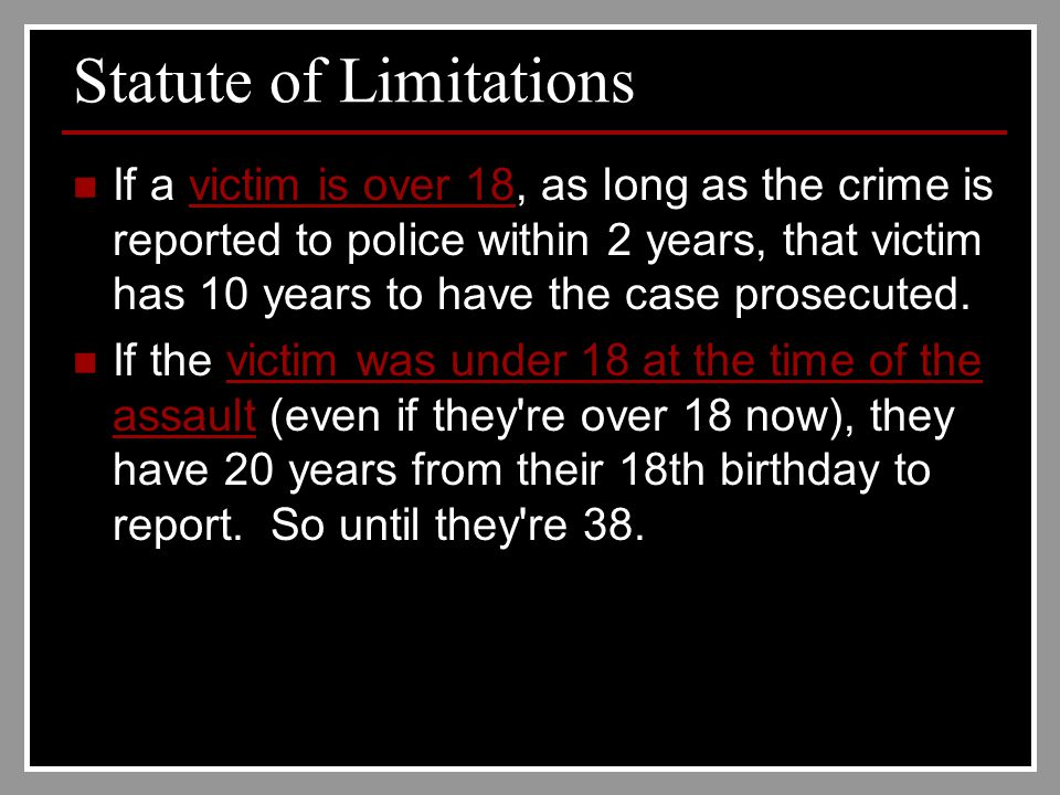 Statute of Limitations If a victim is over 18, as long as the crime is reported to police within 2 years, that victim has 10 years to have the case prosecuted.