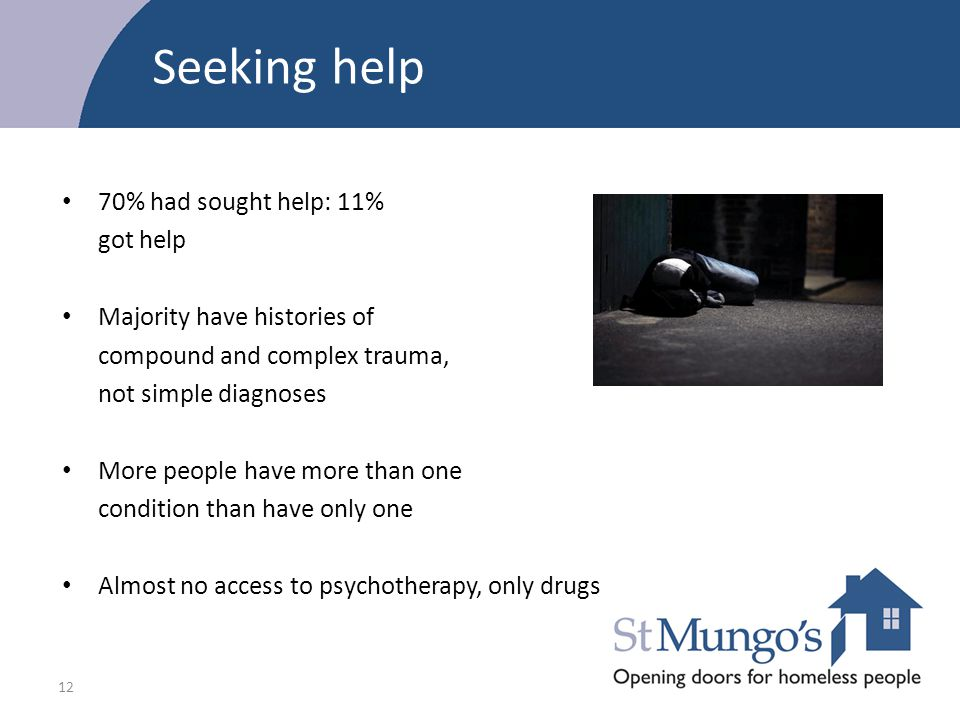 12 Seeking help 70% had sought help: 11% got help Majority have histories of compound and complex trauma, not simple diagnoses More people have more t