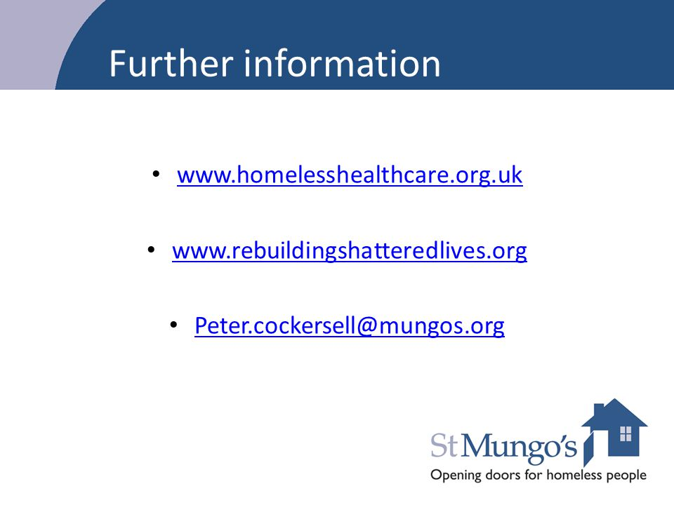 Further information www.homelesshealthcare.org.uk www.rebuildingshatteredlives.org Peter.cockersell@mungos.org