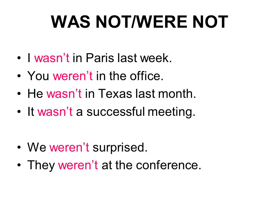 WAS NOT/WERE NOT I wasn't in Paris last week. You weren't in the office.