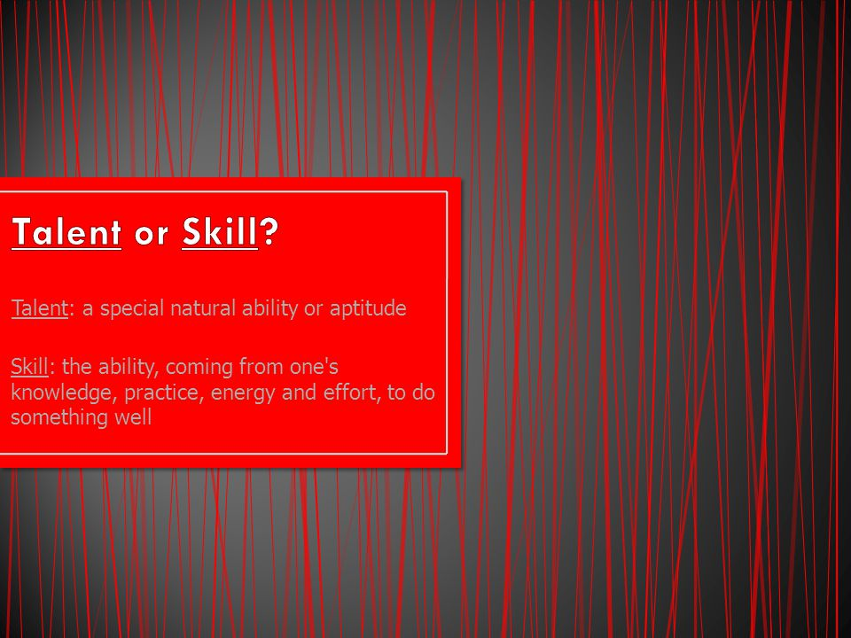 Talent: a special natural ability or aptitude Skill: the ability, coming from one s knowledge, practice, energy and effort, to do something well