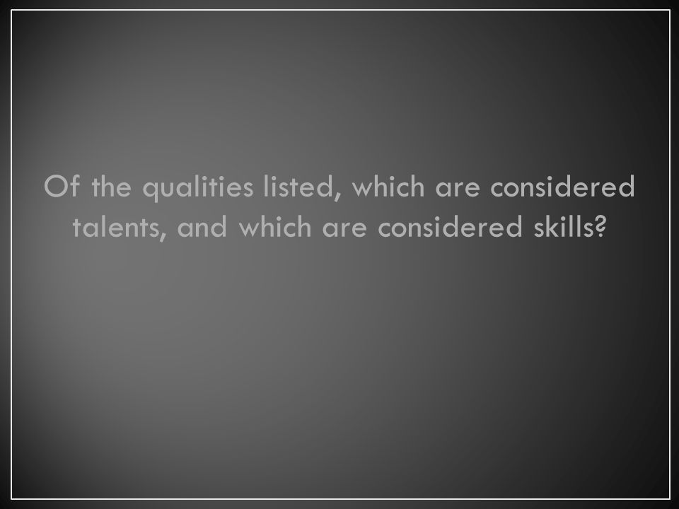 Of the qualities listed, which are considered talents, and which are considered skills