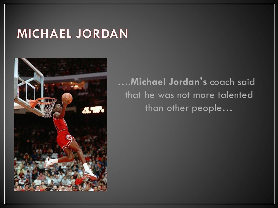 ….Michael Jordan s coach said that he was not more talented than other people…
