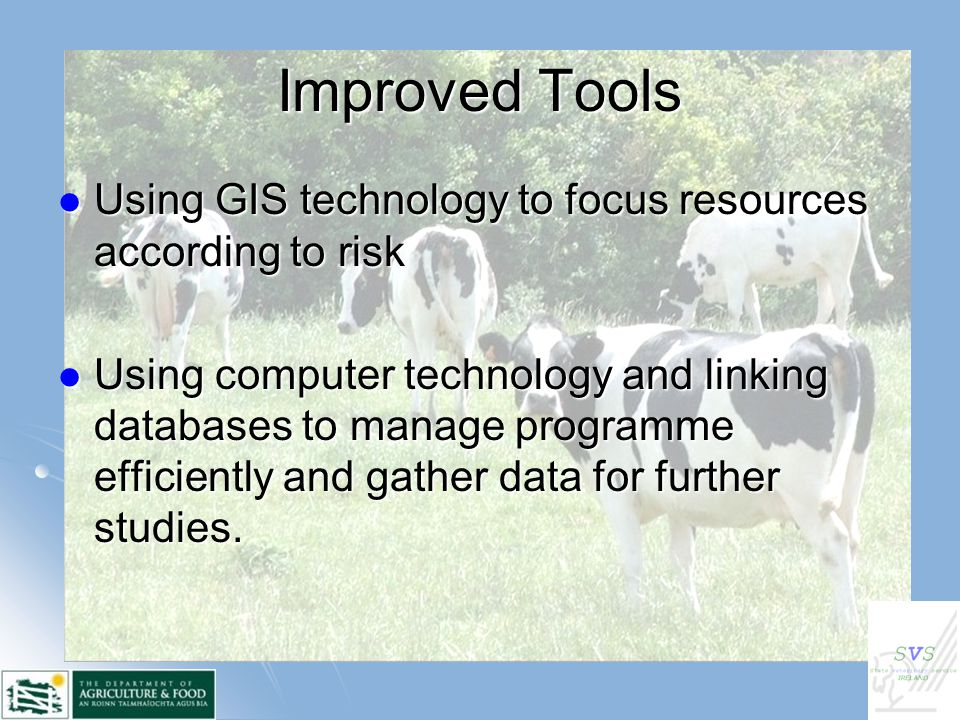 Improved Tools Using GIS technology to focus resources according to risk Using GIS technology to focus resources according to risk Using computer technology and linking databases to manage programme efficiently and gather data for further studies.