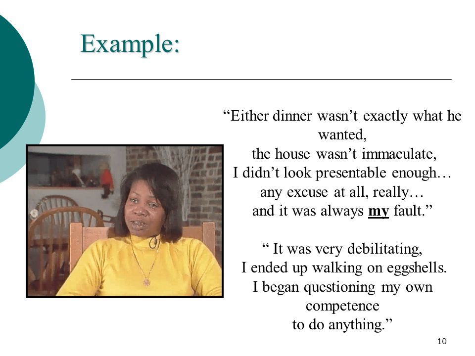 Example: Either dinner wasn't exactly what he wanted, the house wasn't immaculate, I didn't look presentable enough… any excuse at all, really… and it was always my fault. It was very debilitating, I ended up walking on eggshells.