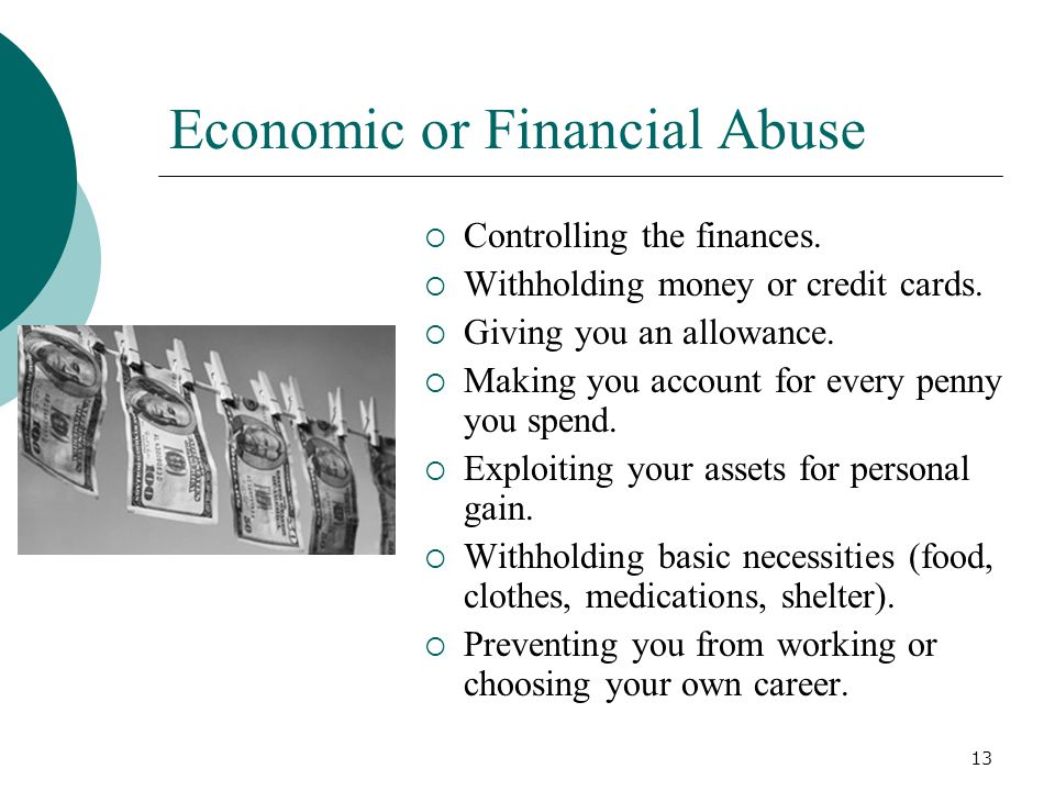 Economic or Financial Abuse  Controlling the finances.