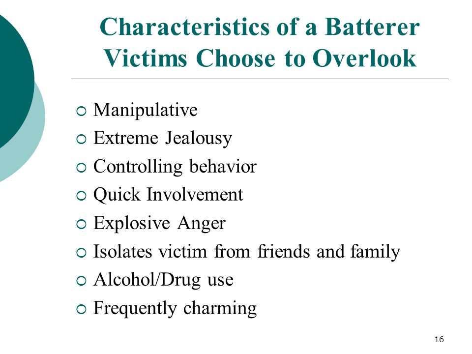 Characteristics of a Batterer Victims Choose to Overlook  Manipulative  Extreme Jealousy  Controlling behavior  Quick Involvement  Explosive Anger  Isolates victim from friends and family  Alcohol/Drug use  Frequently charming 16