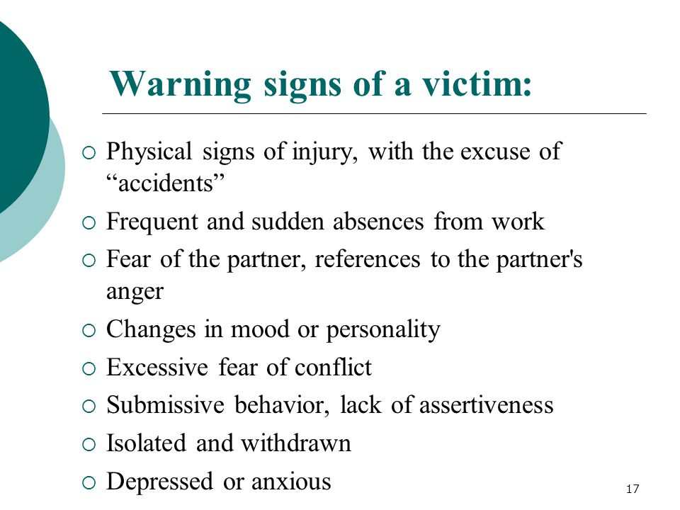 Warning signs of a victim:  Physical signs of injury, with the excuse of accidents  Frequent and sudden absences from work  Fear of the partner, references to the partner s anger  Changes in mood or personality  Excessive fear of conflict  Submissive behavior, lack of assertiveness  Isolated and withdrawn  Depressed or anxious 17