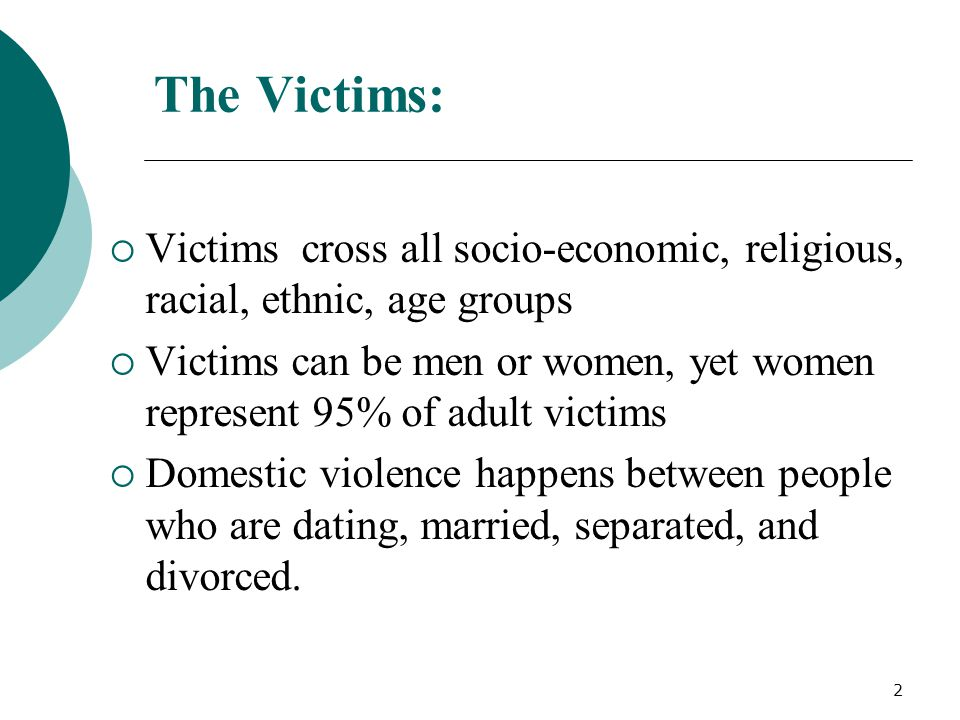 The Victims:  Victims cross all socio-economic, religious, racial, ethnic, age groups  Victims can be men or women, yet women represent 95% of adult victims  Domestic violence happens between people who are dating, married, separated, and divorced.