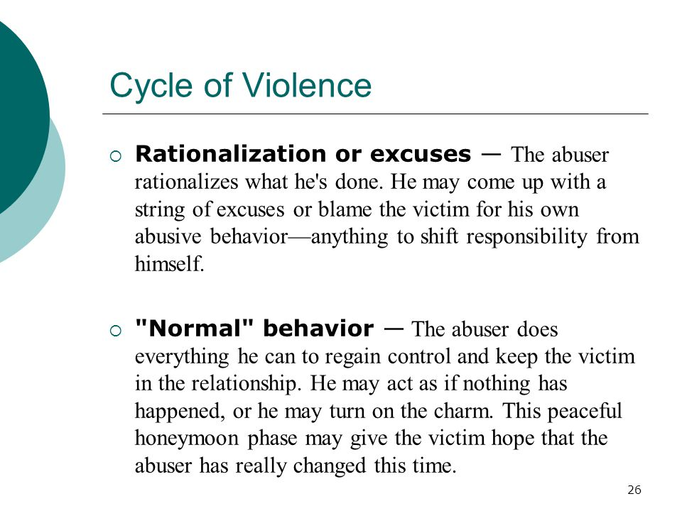 Cycle of Violence  Rationalization or excuses — The abuser rationalizes what he s done.