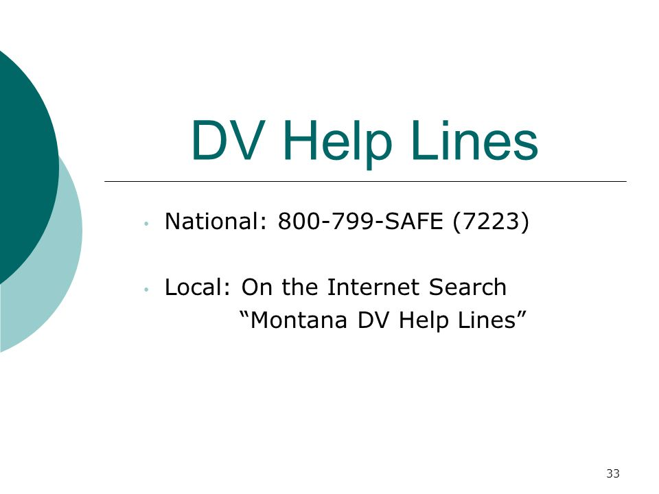 DV Help Lines National: 800-799-SAFE (7223) Local: On the Internet Search Montana DV Help Lines 33