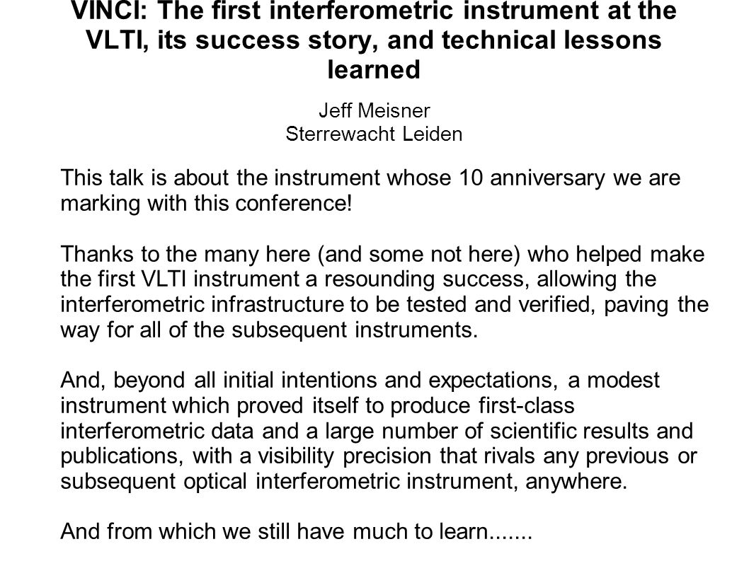 VINCI: The first interferometric instrument at the VLTI, its success story, and technical lessons learned Jeff Meisner Sterrewacht Leiden This talk is about the instrument whose 10 anniversary we are marking with this conference.