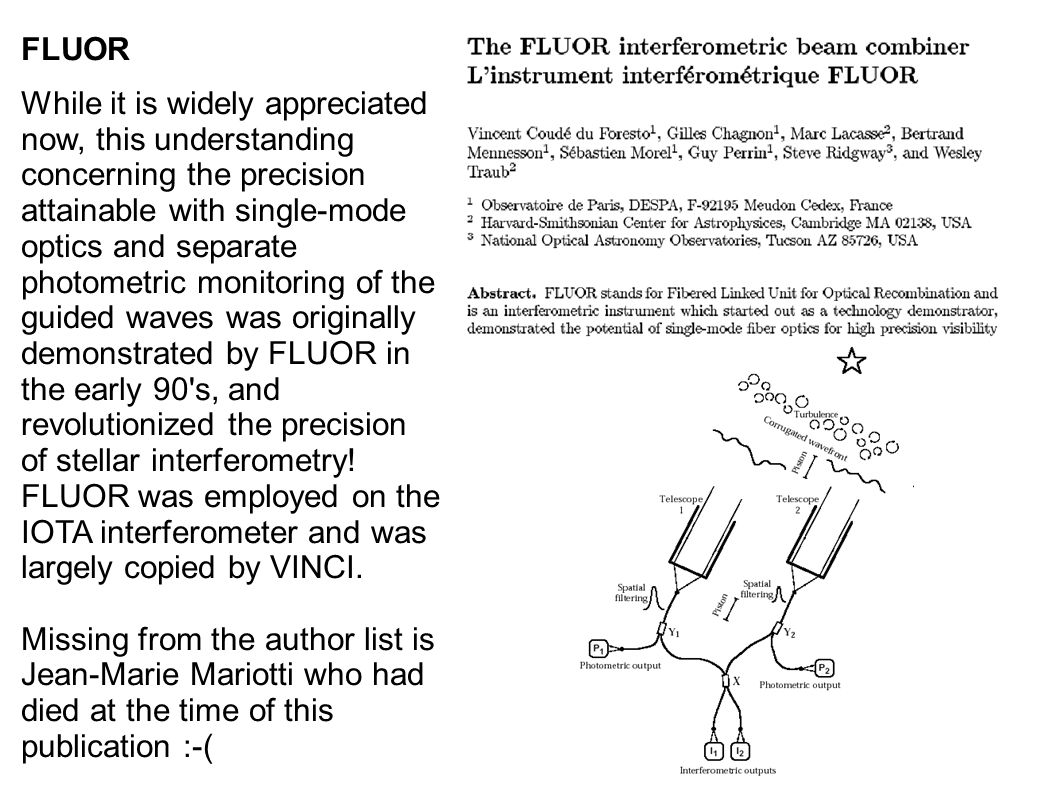 FLUOR While it is widely appreciated now, this understanding concerning the precision attainable with single-mode optics and separate photometric monitoring of the guided waves was originally demonstrated by FLUOR in the early 90 s, and revolutionized the precision of stellar interferometry.
