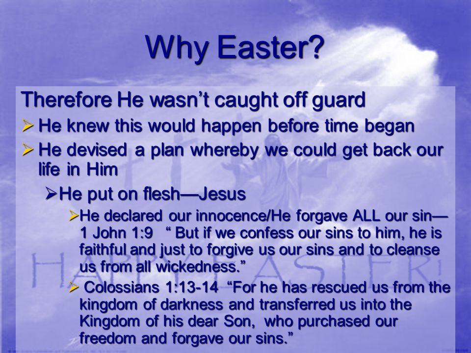 Why Easter? Therefore He wasn't caught off guard  He knew this would happen before time began  He devised a plan whereby we could get back our life