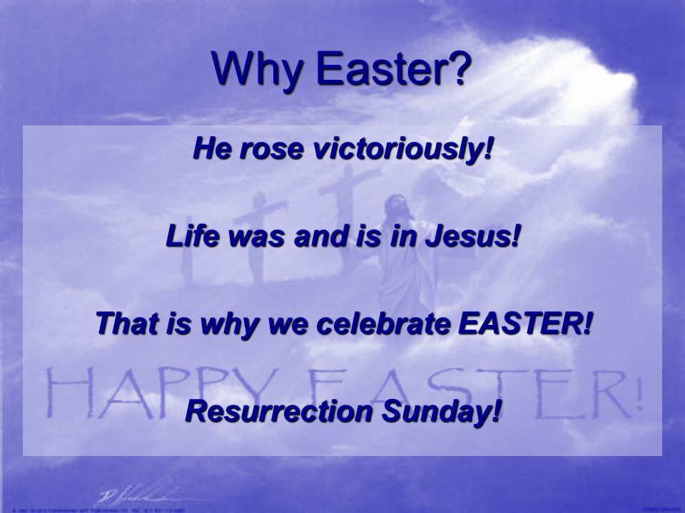 Why Easter? He rose victoriously! Life was and is in Jesus! That is why we celebrate EASTER! Resurrection Sunday!