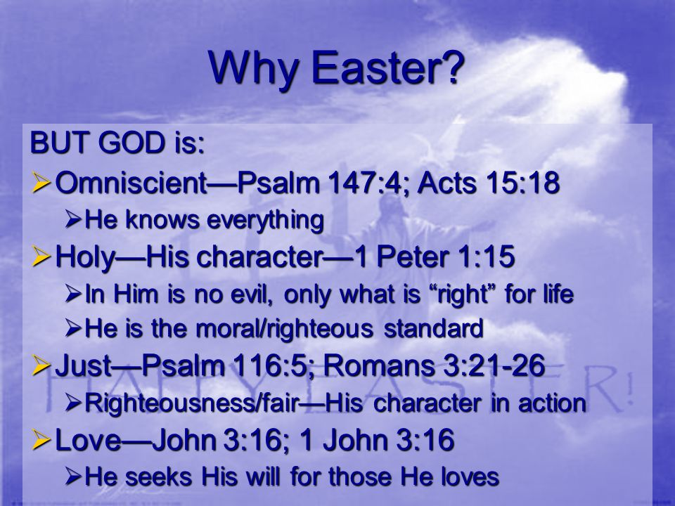 Why Easter? BUT GOD is:  Omniscient—Psalm 147:4; Acts 15:18  He knows everything  Holy—His character—1 Peter 1:15  In Him is no evil, only what is