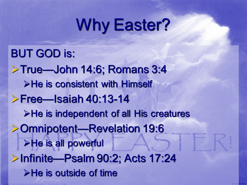 Why Easter? BUT GOD is:  True—John 14:6; Romans 3:4  He is consistent with Himself  Free—Isaiah 40:13-14  He is independent of all His creatures 