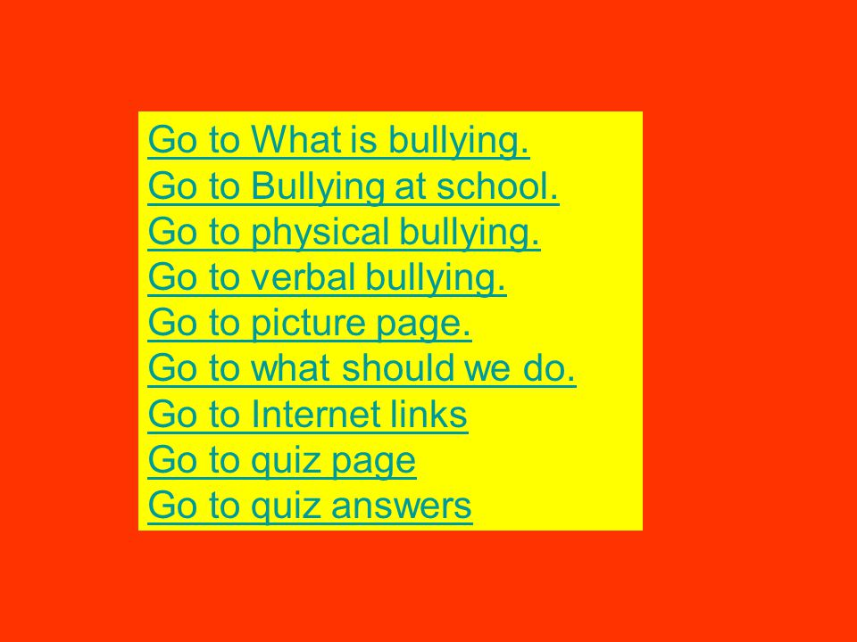 Go to What is bullying. Go to Bullying at school. Go to physical bullying. Go to verbal bullying. Go to picture page. Go to what should we do. Go to I