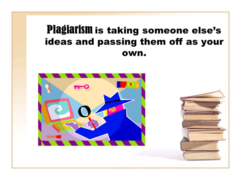Plagiarism is taking someone else's ideas and passing them off as your own.