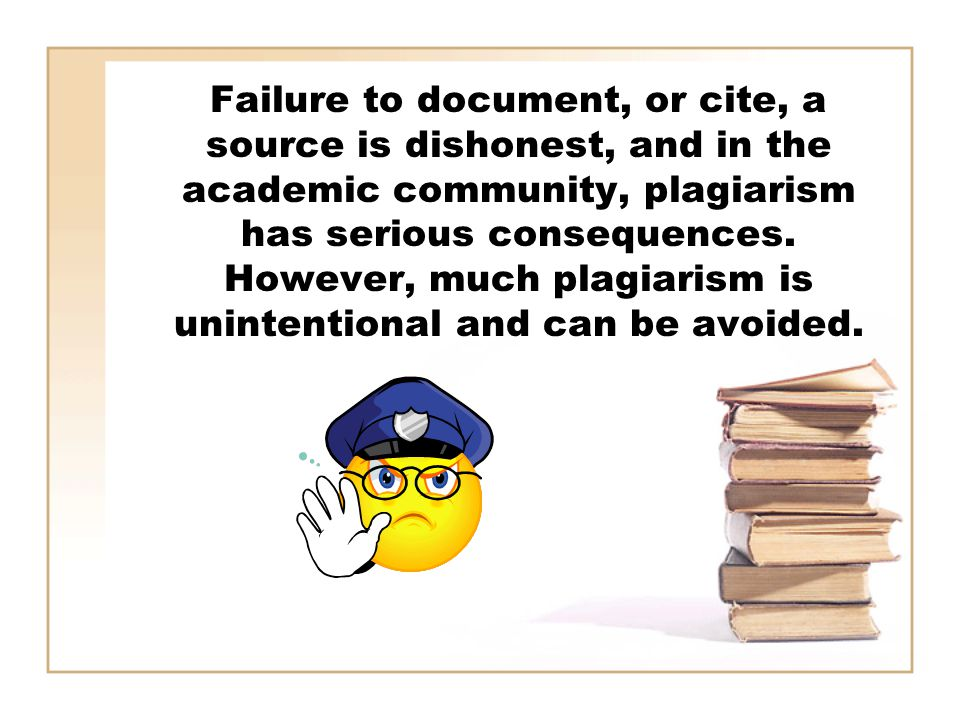 Failure to document, or cite, a source is dishonest, and in the academic community, plagiarism has serious consequences.