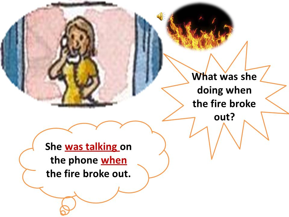 What was she doing when the fire broke out? She was talking on the phone when the fire broke out.