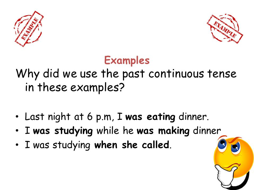 Examples Why did we use the past continuous tense in these examples? Last night at 6 p.m, I was eating dinner. I was studying while he was making dinn